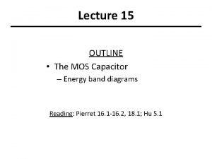 Lecture 15 OUTLINE The MOS Capacitor Energy band