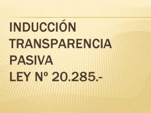 INDUCCIN TRANSPARENCIA PASIVA LEY N 20 285 INDUCCIN