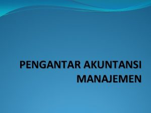 PENGANTAR AKUNTANSI MANAJEMEN Akuntansi Manajemen Akuntansi Keuangan Akuntansi