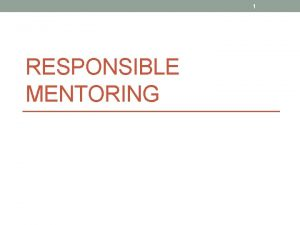 1 RESPONSIBLE MENTORING 2 3 Learning Objectives Recognize