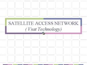 SATELLITE ACCESS NETWORK Vsat Technology What is VSAT