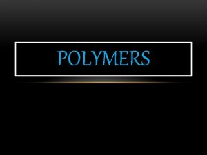 POLYMERS Poly means MANY and MER means repeating
