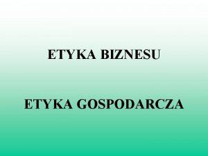 ETYKA BIZNESU ETYKA GOSPODARCZA RONE PODEJCIE DO ETYKI