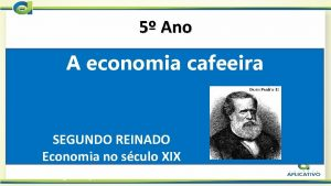 5 Ano A economia cafeeira SEGUNDO REINADO Economia