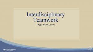 Interdisciplinary Teamwork Single Point Lesson Why interdisciplinary teams
