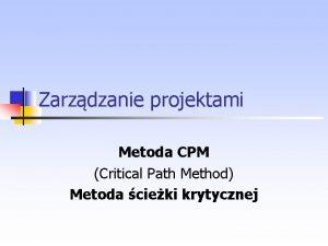 Zarzdzanie projektami Metoda CPM Critical Path Method Metoda