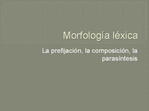 Morfologa lxica La prefijacin la composicin la parasntesis