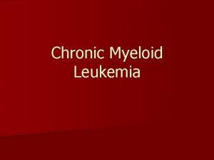 Chronic Myeloid Leukemia Leukemia n ALL AML CLL