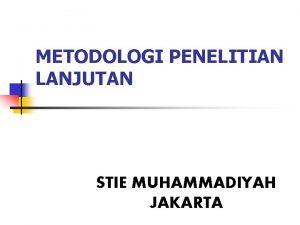 METODOLOGI PENELITIAN LANJUTAN STIE MUHAMMADIYAH JAKARTA METODOLOGI PENELITIAN