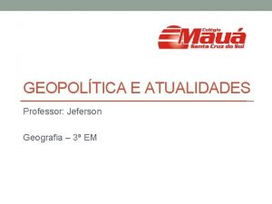 GEOPOLTICA E ATUALIDADES Professor Jeferson Geografia 3 EM