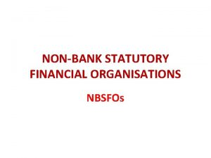 NONBANK STATUTORY FINANCIAL ORGANISATIONS NBSFOs The number and