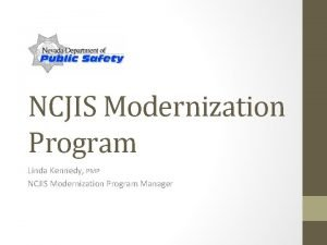 NCJIS Modernization Program Linda Kennedy PMP NCJIS Modernization