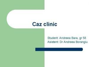 Caz clinic Student Andreea Bara gr 58 Asistent