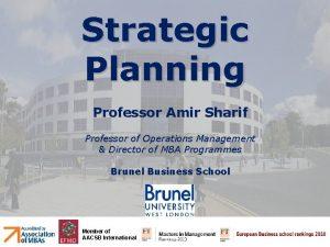 Strategic Planning Professor Amir Sharif Professor of Operations