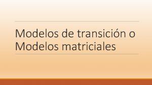 Modelos de transicin o Modelos matriciales Introduccin Los