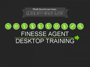 FINESSE AGENT DESKTOP TRAINING INSTRUCTIONS Follow these instructions
