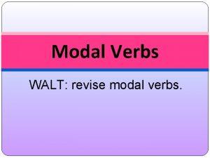 Modal Verbs WALT revise modal verbs Verbs Recap