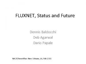 FLUXNET Status and Future Dennis Baldocchi Deb Agarwal