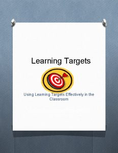 Learning Targets Using Learning Targets Effectively in the