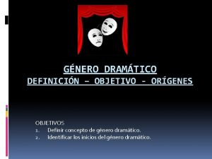 GNERO DRAMTICO DEFINICIN OBJETIVO ORGENES OBJETIVOS 1 Definir