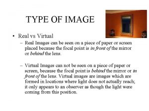 TYPE OF IMAGE Real vs Virtual Real Images