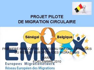 PROJET PILOTE DE MIGRATION CIRCULAIRE Sngal Belgique PREMIERE