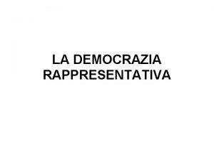 LA DEMOCRAZIA RAPPRESENTATIVA LA DEMOCRAZIA RAPPRESENTATIVA Contrariamente a