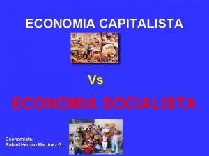 ECONOMIA CAPITALISTA Vs ECONOMIA SOCIALISTA Economista Rafael Hernn
