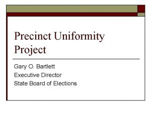 Precinct Uniformity Project Gary O Bartlett Executive Director