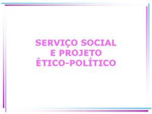 SERVIO SOCIAL E PROJETO TICOPOLTICO SERVIO SOCIAL Profisso