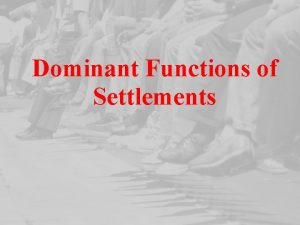 Dominant Functions of Settlements Dominant Functions of Settlements