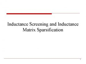 Inductance Screening and Inductance Matrix Sparsification 1 Outline