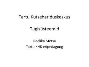 Tartu Kutsehariduskeskus Tugissteemid Reelika Metsa Tartu KHK eripedagoog