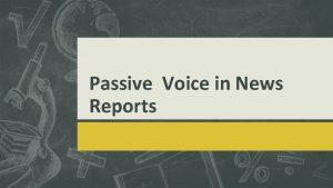 Passive Voice in News Reports ACTIVE VS PASSIVE