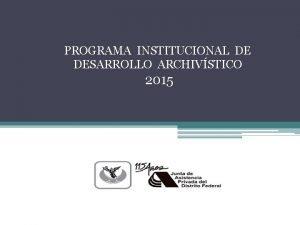 PROGRAMA INSTITUCIONAL DE DESARROLLO ARCHIVSTICO 2015 PROGRAMA INSTITUCIONAL