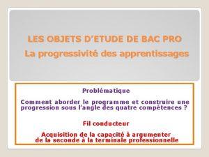 LES OBJETS DETUDE DE BAC PRO La progressivit