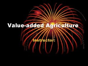 Valueadded Agriculture Instructor What is ValueAdded Agriculture Adding