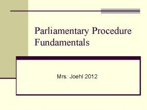 Parliamentary Procedure Fundamentals Mrs Joehl 2012 Parliamentary Procedure
