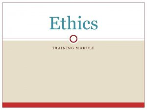 Ethics TRAINING MODULE Ethics This module will cover