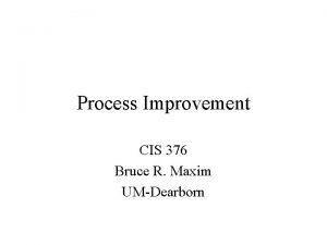 Process Improvement CIS 376 Bruce R Maxim UMDearborn