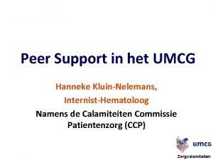 Peer Support in het UMCG Hanneke KluinNelemans InternistHematoloog