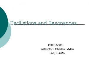 Oscillations and Resonances PHYS 5306 Instructor Charles Myles