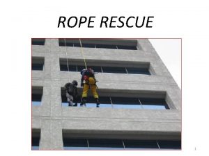 ROPE RESCUE 1 Rope Rescue Providing aid to