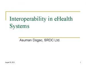 Interoperability in e Health Systems Asuman Dogac SRDC