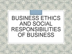 BUSINESS ETHICS AND SOCIAL RESPONSIBILITIES OF BUSINESS BUSINESS