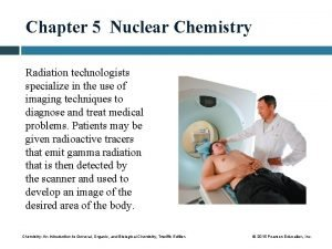 Chapter 5 Nuclear Chemistry Radiation technologists specialize in