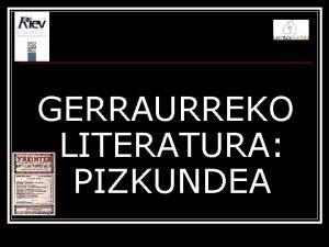 GERRAURREKO LITERATURA PIZKUNDEA Testuinguru soziokulturala GERRAURREA Euskal Irakaskuntzaren
