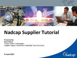 Nadcap Supplier Tutorial Presented by Steve Payne Praxair