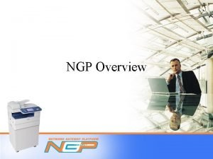 NGP Overview Table of Contents What is NGP
