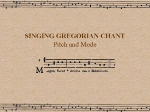 SINGING GREGORIAN CHANT Pitch and Mode Singing Gregorian
